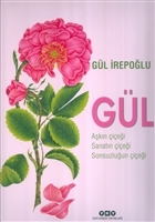 Gül : Aşkın Çiçeği, Sanatın Çiçeği, Sonsuzluğun Çiçeği