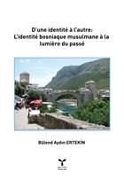 D'une İdentite a l'autre: L'identite Bosniaque Musulmane a La lumiere Du Passe