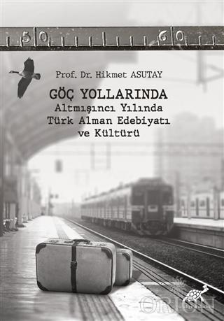 Göç Yollarında - Altmışıncı Yılında Türk Alman Edebiyatı ve Kültürü