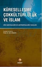 Küreselleşme Çok Kültürlülük ve İslam (Din Sosyolojisi ve Antropolijisi yazıları)