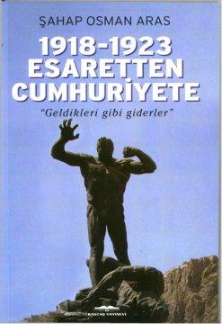 """1918-1923 Esaretten Cumhuriyete -  """"Geldikleri Gibi Giderler"""""""