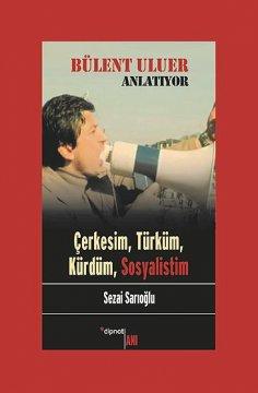 Bülent Uluer Anlatıyor: Çerkesim, Türküm, Kürdüm, Sosyalistim